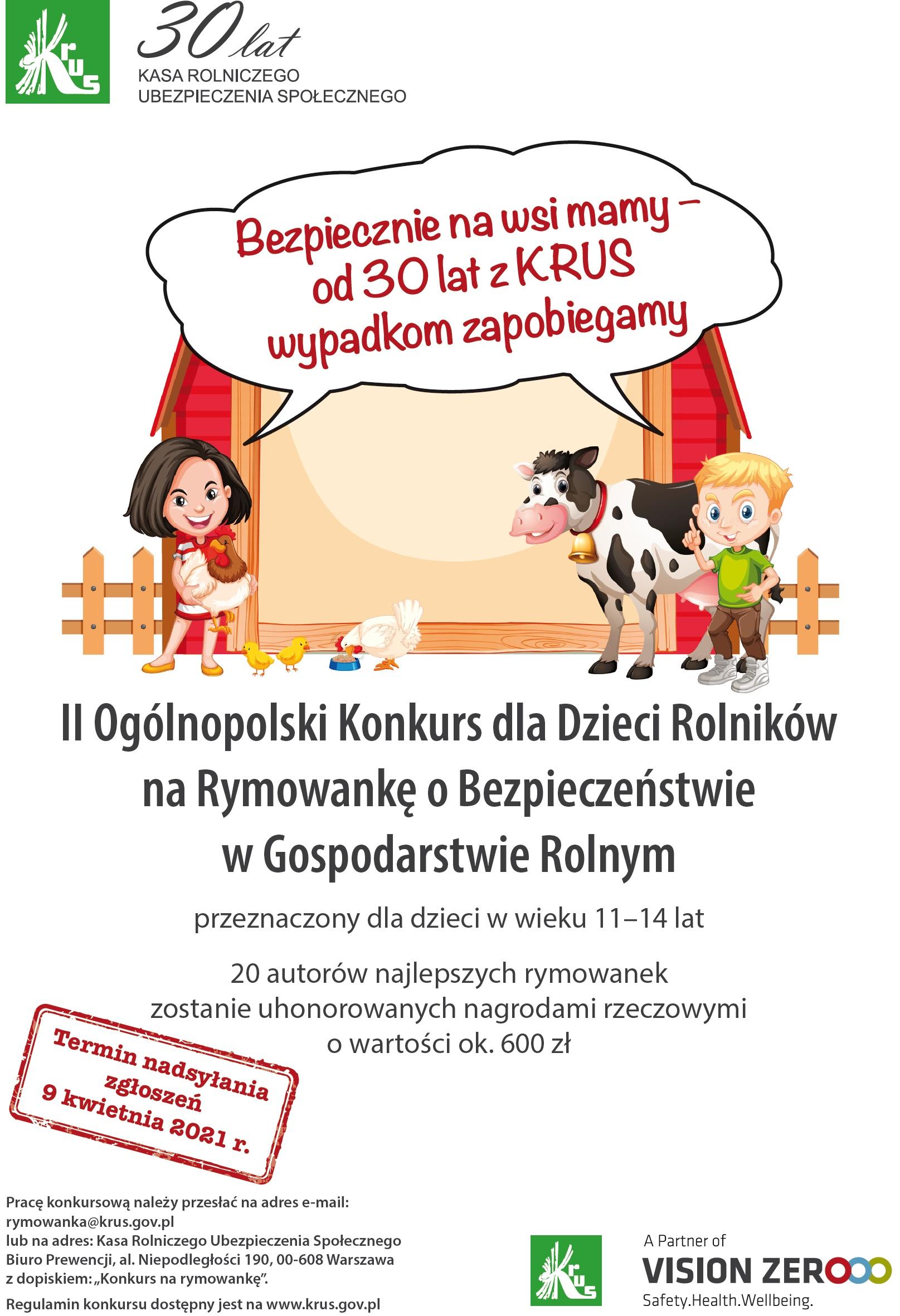 Kasa Rolniczego Ubezpieczenia Społecznego ogłasza II edycję Ogólnopolskiego Konkursu dla Dzieci na Rymowankę o Bezpieczeństwie w Gospodarstwie Rolnym i zaprasza dzieci w wieku od 11 do 14 lat, których przynajmniej jeden z rodziców lub opiekun prawny podlega ubezpieczeniu społecznemu rolników w okresie przyjmowania zgłoszeń do Konkursu.